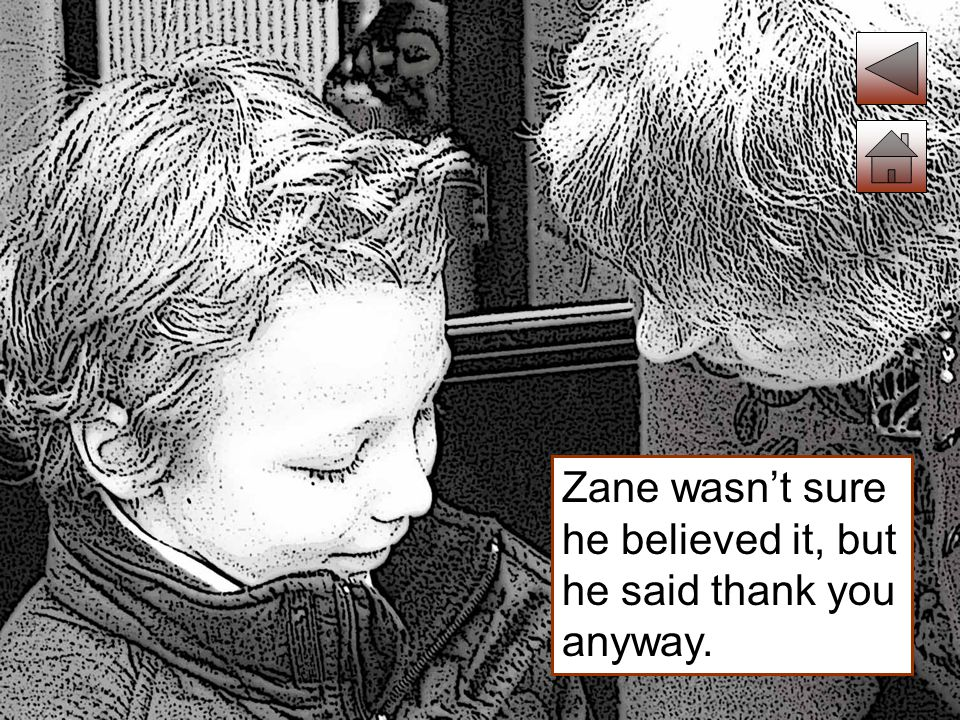 Zane wasn't sure he believed it, but he said thank you anyway.