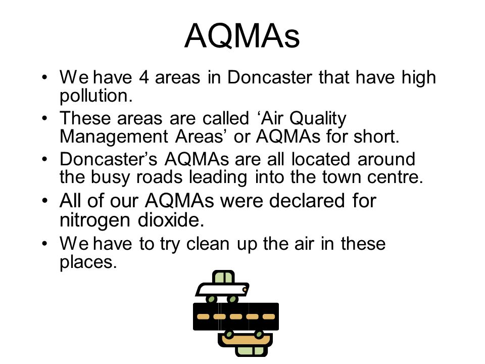 AQMAs We have 4 areas in Doncaster that have high pollution. These areas are called 'Air Quality Management Areas' or AQMAs for short. Doncaster's AQM