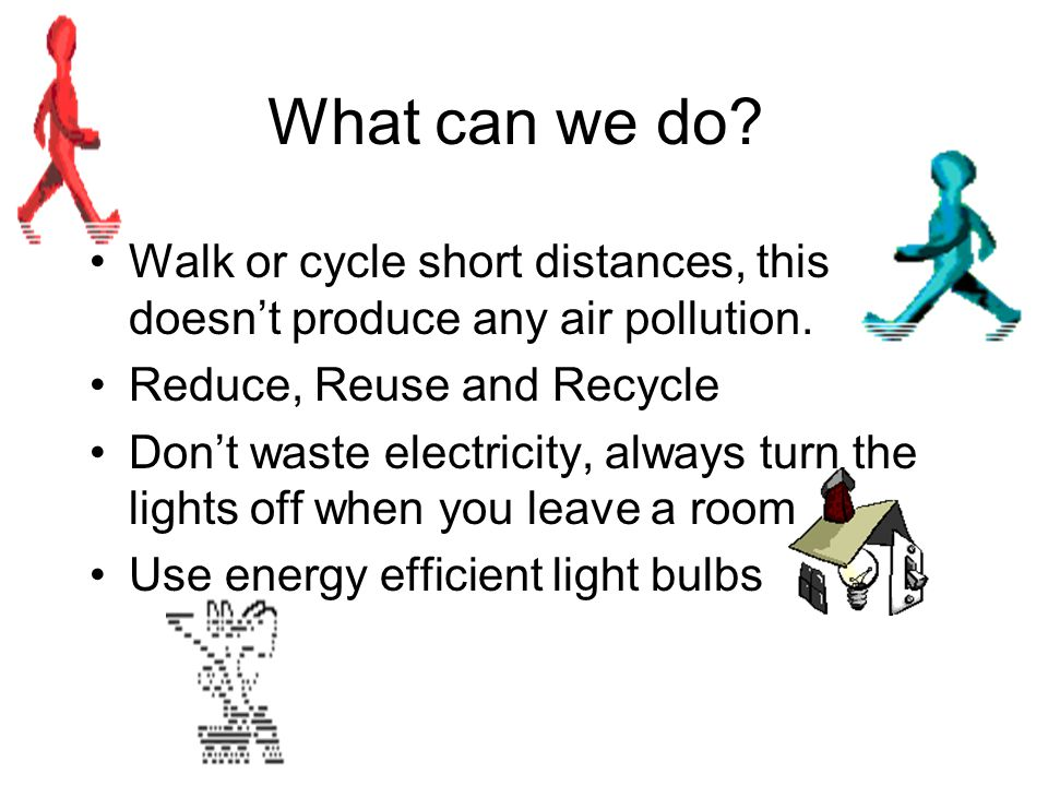 What can we do? Walk or cycle short distances, this doesn't produce any air pollution. Reduce, Reuse and Recycle Don't waste electricity, always turn