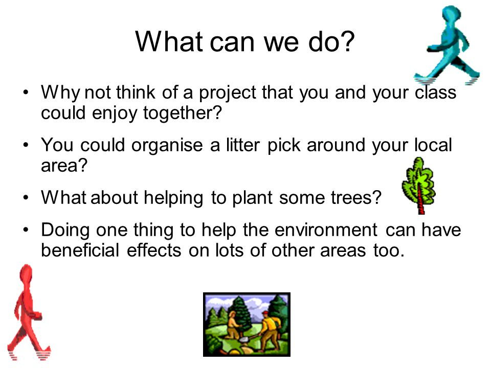 What can we do? Why not think of a project that you and your class could enjoy together? You could organise a litter pick around your local area? What