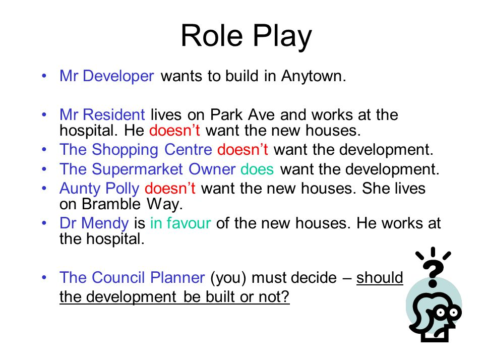 Role Play Mr Developer wants to build in Anytown. Mr Resident lives on Park Ave and works at the hospital. He doesn't want the new houses. The Shoppin