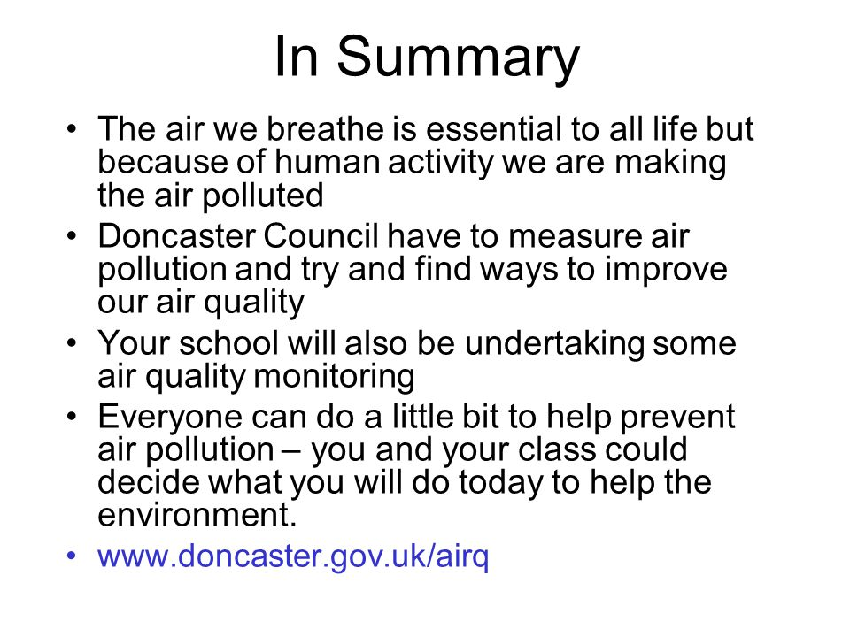 In Summary The air we breathe is essential to all life but because of human activity we are making the air polluted Doncaster Council have to measure