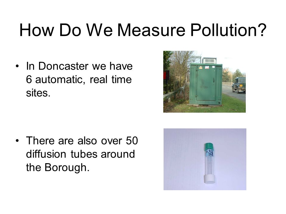 How Do We Measure Pollution? In Doncaster we have 6 automatic, real time sites. There are also over 50 diffusion tubes around the Borough.