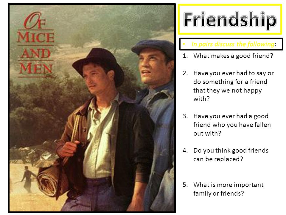 In pairs discuss the following: 1.What makes a good friend? 2.Have you ever had to say or do something for a friend that they we not happy with? 3.Hav