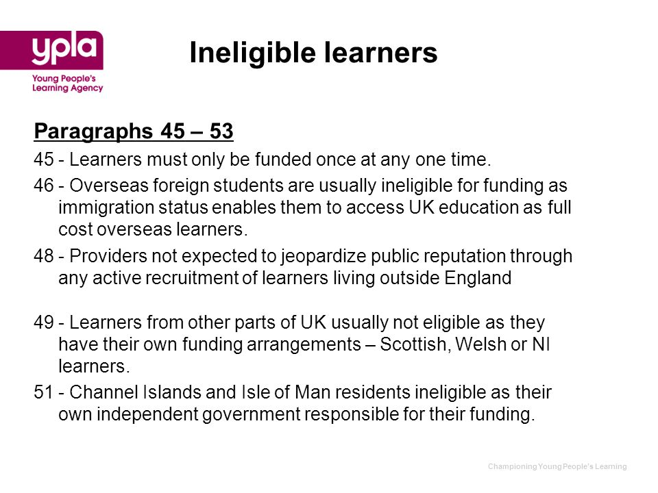 Championing Young People's Learning Ineligible learners Paragraphs 45 – 53 45- Learners must only be funded once at any one time. 46- Overseas foreign