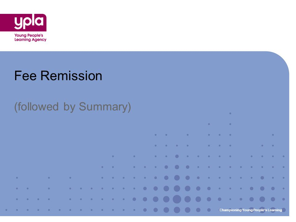 Fee Remission (followed by Summary) Championing Young People's Learning