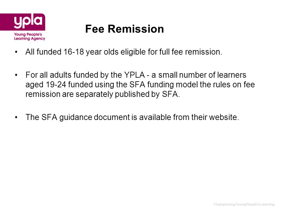 Fee Remission All funded 16-18 year olds eligible for full fee remission. For all adults funded by the YPLA - a small number of learners aged 19-24 fu