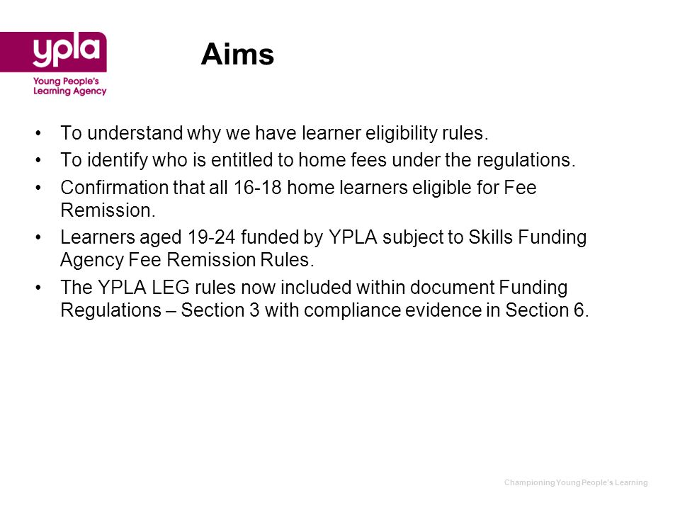 Aims To understand why we have learner eligibility rules. To identify who is entitled to home fees under the regulations. Confirmation that all 16-18