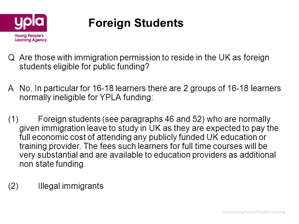 Championing Young People's Learning Foreign Students QAre those with immigration permission to reside in the UK as foreign students eligible for public funding.