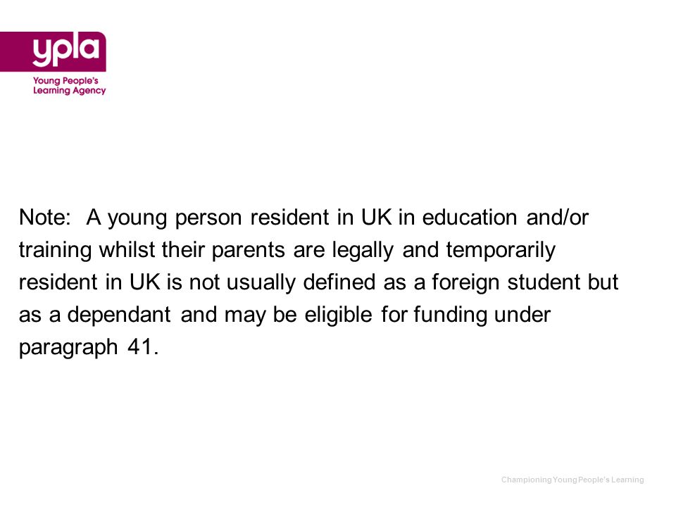 Championing Young People's Learning Note:A young person resident in UK in education and/or training whilst their parents are legally and temporarily resident in UK is not usually defined as a foreign student but as a dependant and may be eligible for funding under paragraph 41.