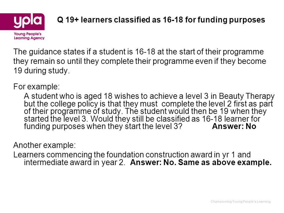 Championing Young People's Learning Q 19+ learners classified as 16-18 for funding purposes The guidance states if a student is 16-18 at the start of