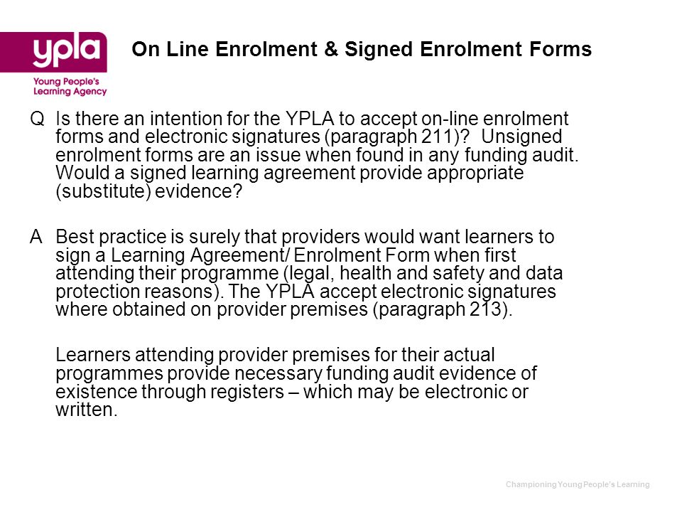 Championing Young People's Learning On Line Enrolment & Signed Enrolment Forms QIs there an intention for the YPLA to accept on-line enrolment forms and electronic signatures (paragraph 211).
