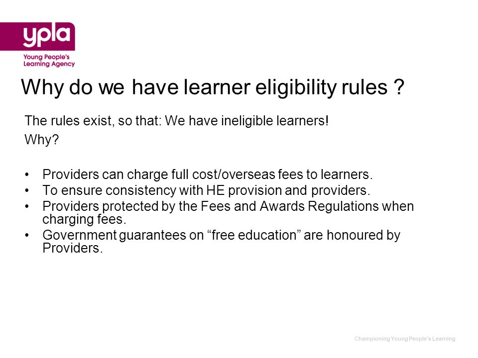 Championing Young People's Learning Why do we have learner eligibility rules ? The rules exist, so that: We have ineligible learners! Why? Providers c