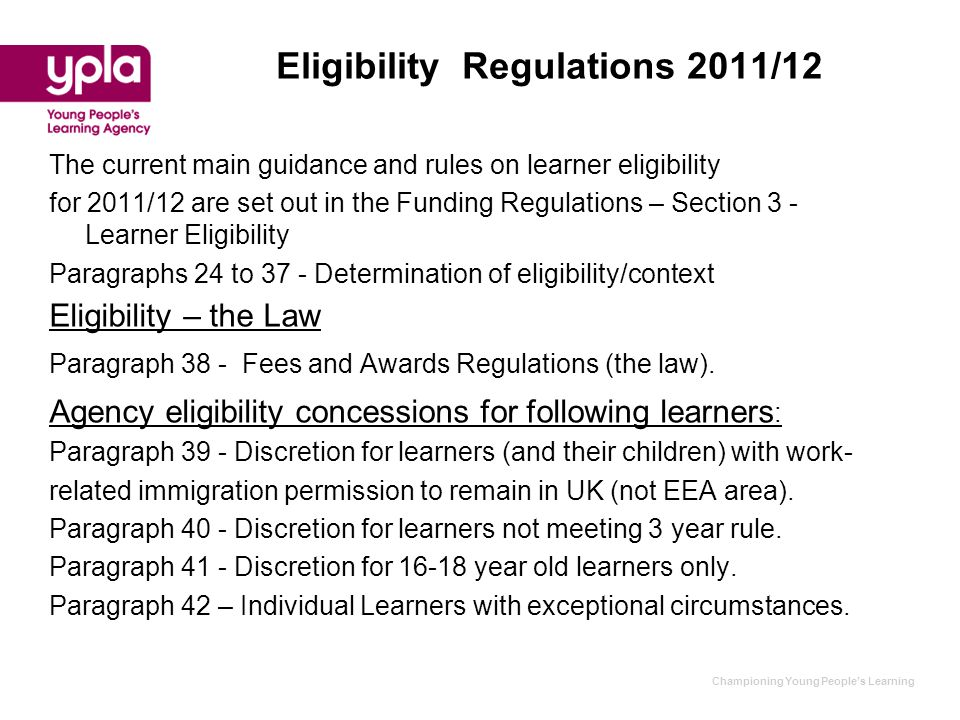 Championing Young People's Learning Eligibility Regulations 2011/12 The current main guidance and rules on learner eligibility for 2011/12 are set out in the Funding Regulations – Section 3 - Learner Eligibility Paragraphs 24 to 37 - Determination of eligibility/context Eligibility – the Law Paragraph 38 - Fees and Awards Regulations (the law).