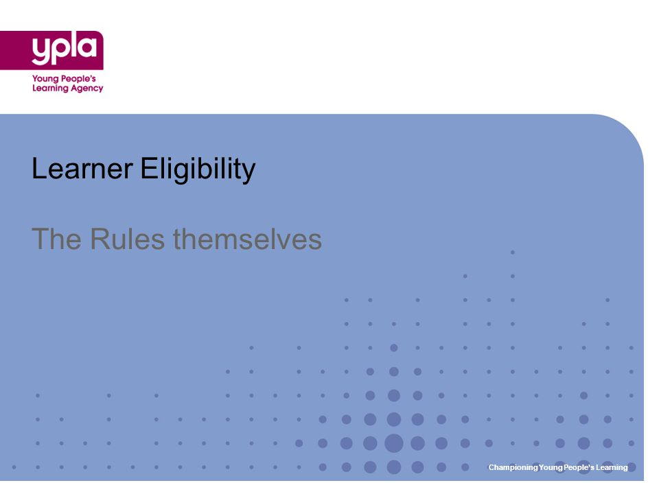 Learner Eligibility The Rules themselves Championing Young People's Learning