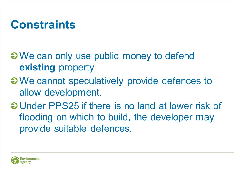 Constraints We can only use public money to defend existing property We cannot speculatively provide defences to allow development. Under PPS25 if the