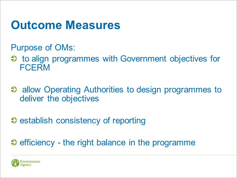 Outcome Measures Purpose of OMs: to align programmes with Government objectives for FCERM allow Operating Authorities to design programmes to deliver
