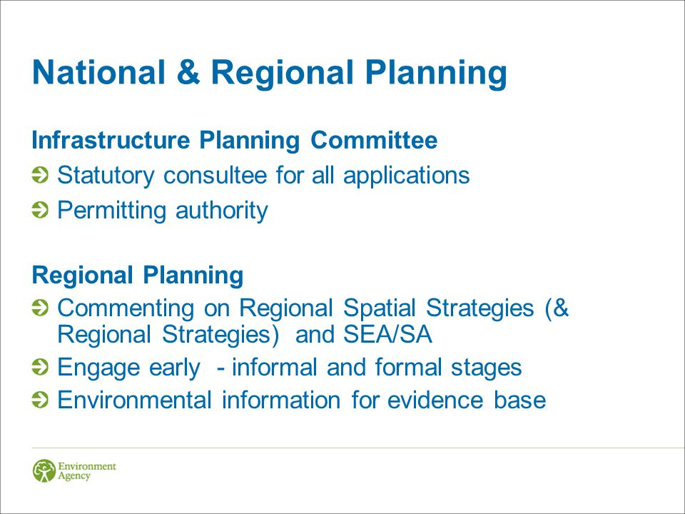 National & Regional Planning Infrastructure Planning Committee Statutory consultee for all applications Permitting authority Regional Planning Commenting on Regional Spatial Strategies (& Regional Strategies) and SEA/SA Engage early - informal and formal stages Environmental information for evidence base