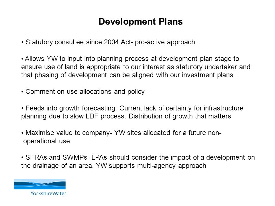 Development Plans Statutory consultee since 2004 Act- pro-active approach Allows YW to input into planning process at development plan stage to ensure use of land is appropriate to our interest as statutory undertaker and that phasing of development can be aligned with our investment plans Comment on use allocations and policy Feeds into growth forecasting.
