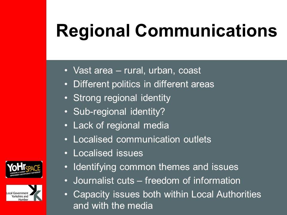 Regional Communications Vast area – rural, urban, coast Different politics in different areas Strong regional identity Sub-regional identity? Lack of