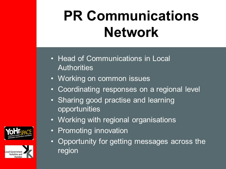 PR Communications Network Head of Communications in Local Authorities Working on common issues Coordinating responses on a regional level Sharing good practise and learning opportunities Working with regional organisations Promoting innovation Opportunity for getting messages across the region