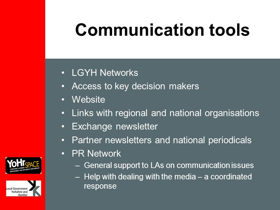 Communication tools LGYH Networks Access to key decision makers Website Links with regional and national organisations Exchange newsletter Partner newsletters and national periodicals PR Network –General support to LAs on communication issues –Help with dealing with the media – a coordinated response