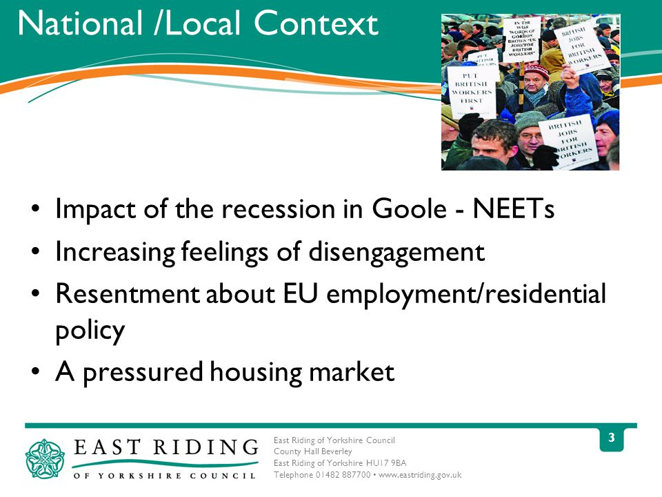 East Riding of Yorkshire Council County Hall Beverley East Riding of Yorkshire HU17 9BA Telephone 01482 887700 www.eastriding.gov.uk 3 National /Local Context Impact of the recession in Goole - NEETs Increasing feelings of disengagement Resentment about EU employment/residential policy A pressured housing market