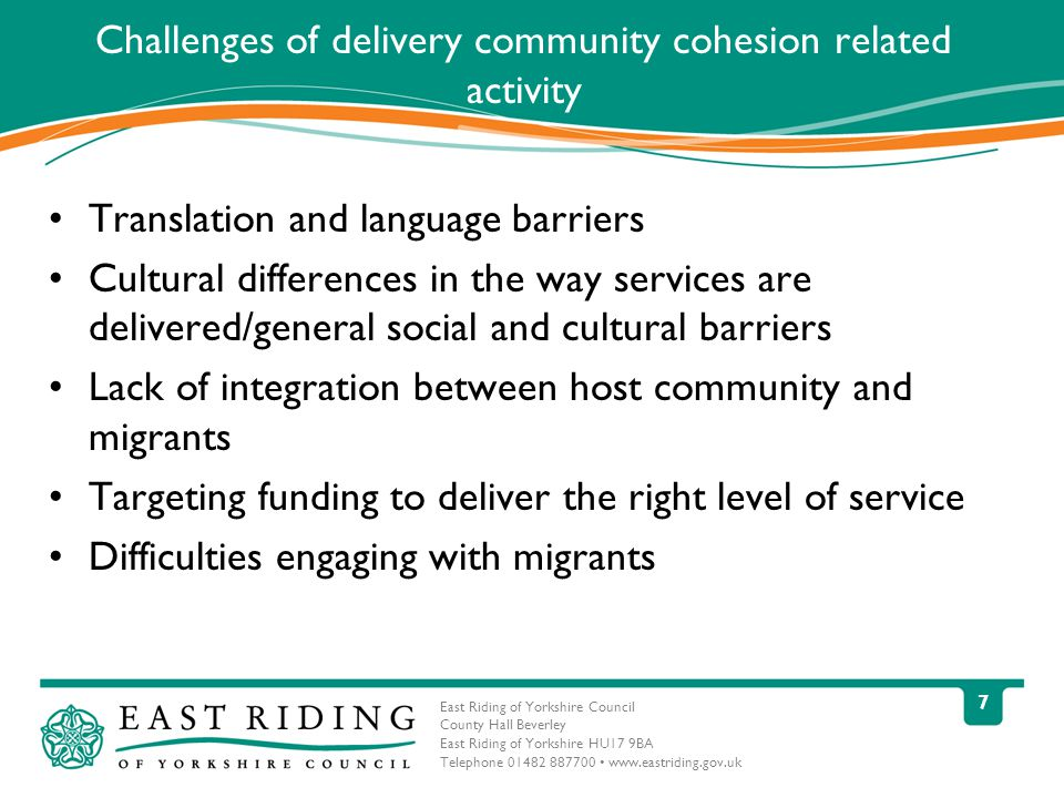 East Riding of Yorkshire Council County Hall Beverley East Riding of Yorkshire HU17 9BA Telephone 01482 887700 www.eastriding.gov.uk 7 Challenges of delivery community cohesion related activity Translation and language barriers Cultural differences in the way services are delivered/general social and cultural barriers Lack of integration between host community and migrants Targeting funding to deliver the right level of service Difficulties engaging with migrants