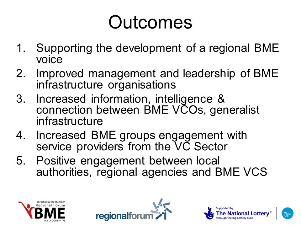 Outcomes 1.Supporting the development of a regional BME voice 2.Improved management and leadership of BME infrastructure organisations 3.Increased information, intelligence & connection between BME VCOs, generalist infrastructure 4.Increased BME groups engagement with service providers from the VC Sector 5.Positive engagement between local authorities, regional agencies and BME VCS