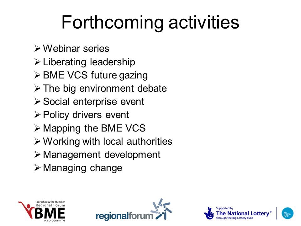 Forthcoming activities  Webinar series  Liberating leadership  BME VCS future gazing  The big environment debate  Social enterprise event  Policy drivers event  Mapping the BME VCS  Working with local authorities  Management development  Managing change