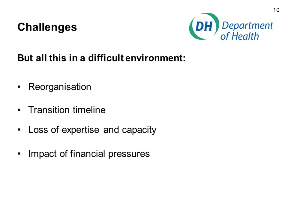 10 Challenges But all this in a difficult environment: Reorganisation Transition timeline Loss of expertise and capacity Impact of financial pressures