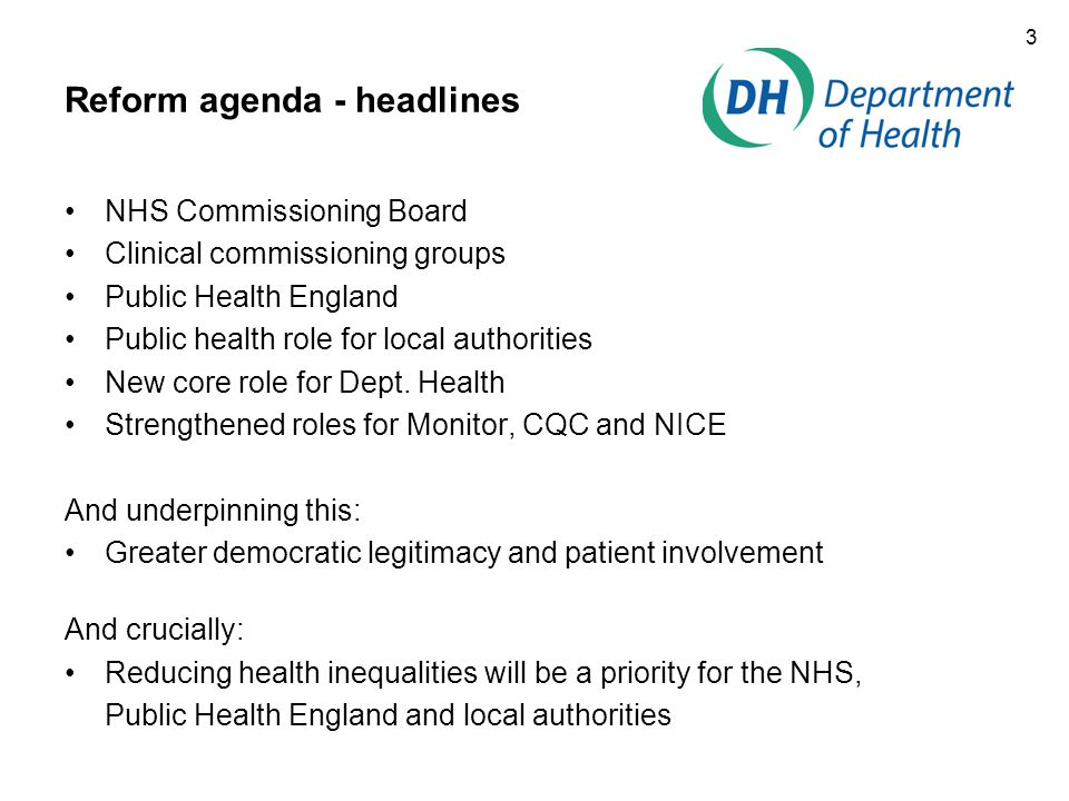 3 Reform agenda - headlines NHS Commissioning Board Clinical commissioning groups Public Health England Public health role for local authorities New core role for Dept.