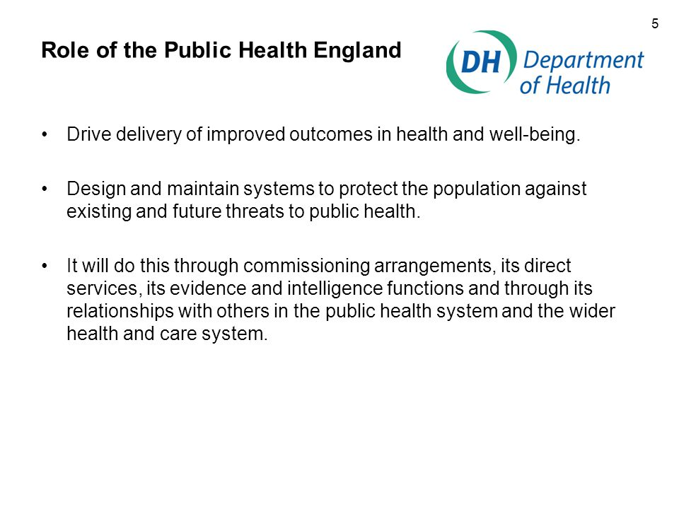 5 Role of the Public Health England Drive delivery of improved outcomes in health and well-being.