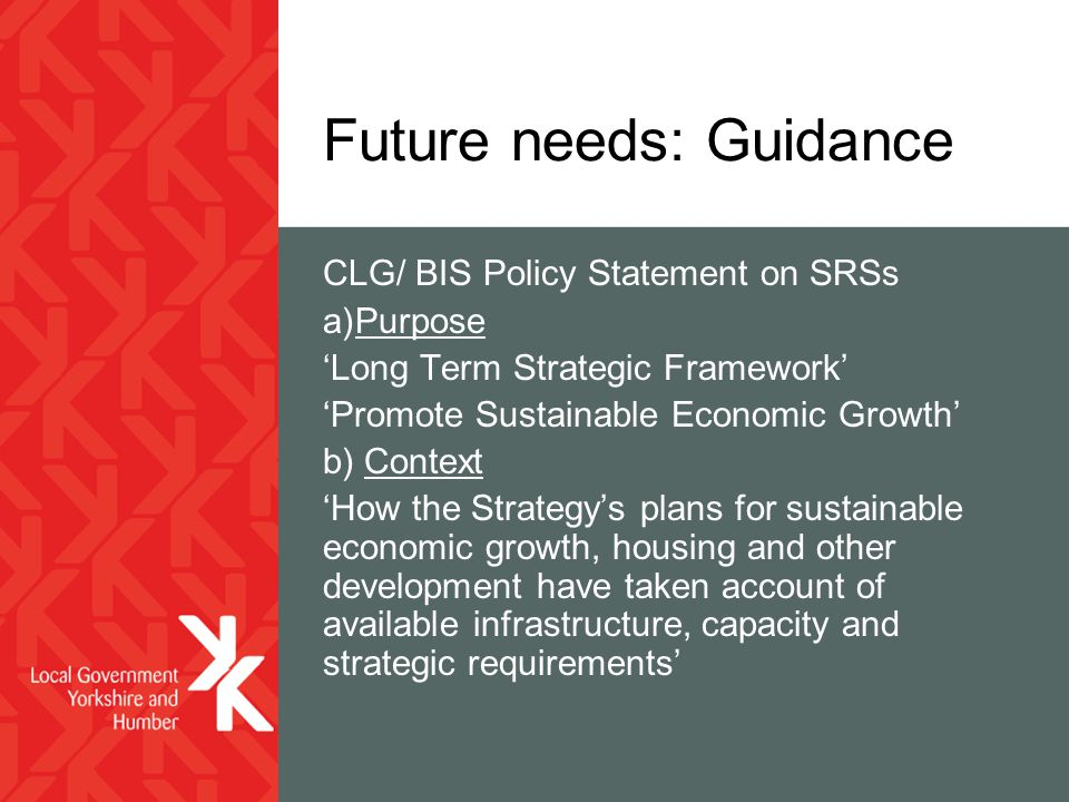 Future needs: Guidance CLG/ BIS Policy Statement on SRSs a)Purpose 'Long Term Strategic Framework' 'Promote Sustainable Economic Growth' b) Context 'How the Strategy's plans for sustainable economic growth, housing and other development have taken account of available infrastructure, capacity and strategic requirements'