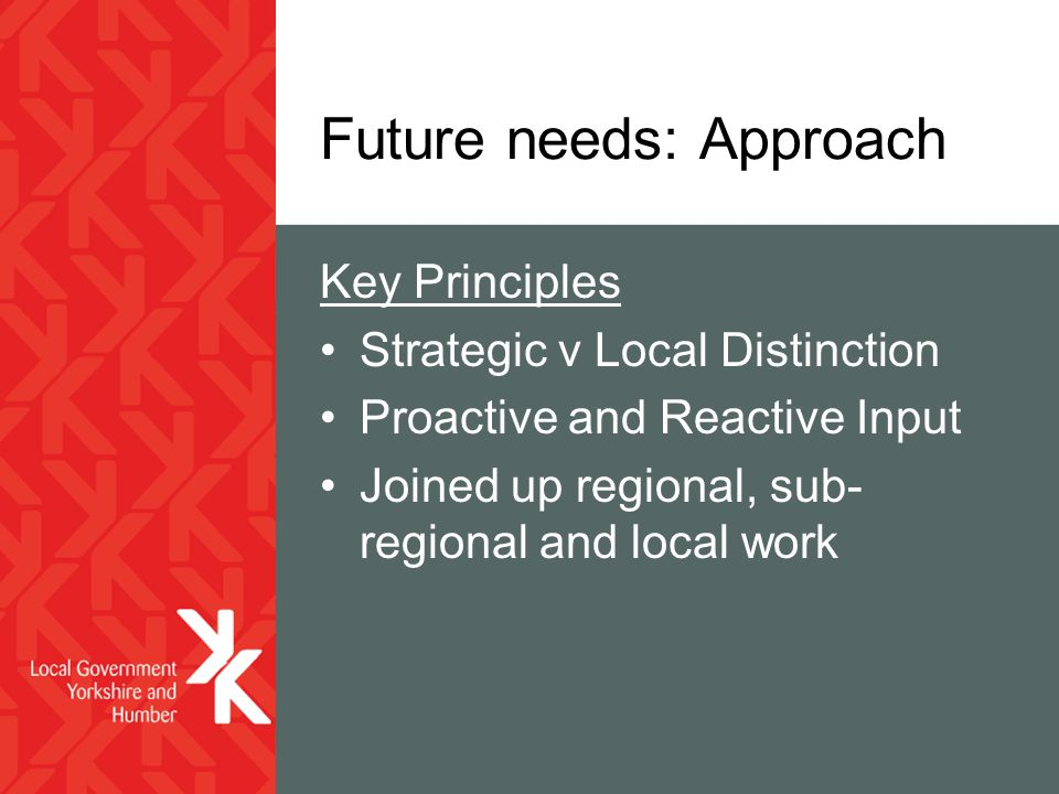 Future needs: Approach Key Principles Strategic v Local Distinction Proactive and Reactive Input Joined up regional, sub- regional and local work