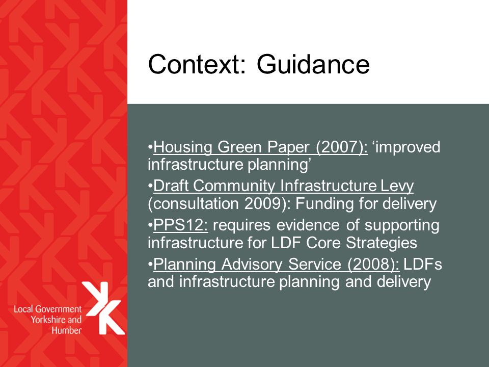 Context: Guidance Housing Green Paper (2007): 'improved infrastructure planning' Draft Community Infrastructure Levy (consultation 2009): Funding for delivery PPS12: requires evidence of supporting infrastructure for LDF Core Strategies Planning Advisory Service (2008): LDFs and infrastructure planning and delivery