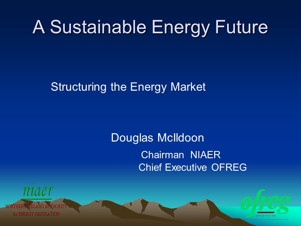 A Sustainable Energy Future Structuring the Energy Market Douglas McIldoon Chairman NIAER Chief Executive OFREG