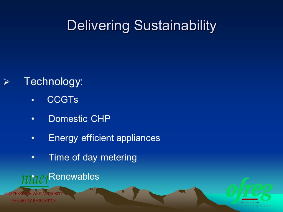 Delivering Sustainability  Technology: CCGTs Domestic CHP Energy efficient appliances Time of day metering Renewables