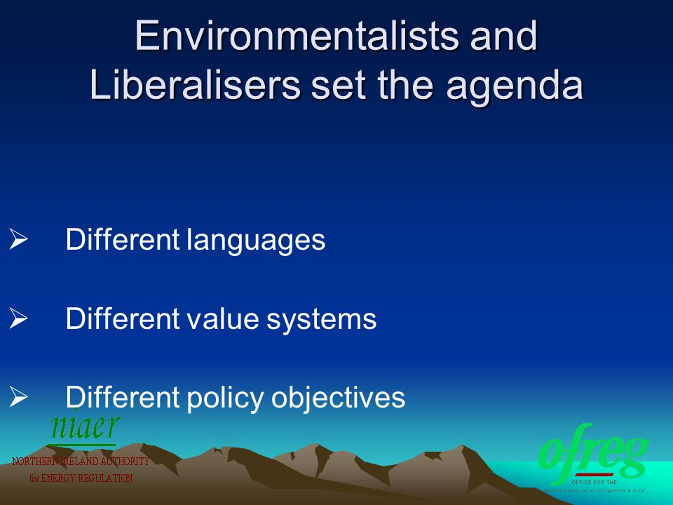 Environmentalists and Liberalisers set the agenda  Different languages  Different value systems  Different policy objectives
