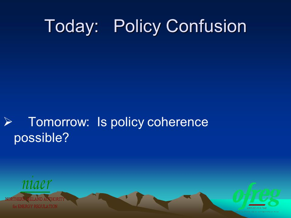 Today: Policy Confusion  Tomorrow: Is policy coherence possible