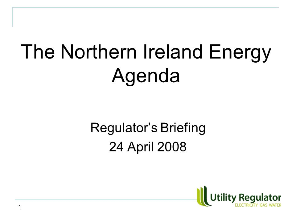 1 The Northern Ireland Energy Agenda Regulator's Briefing 24 April 2008