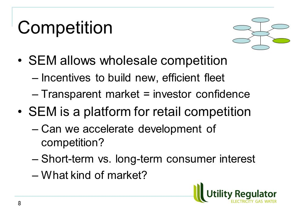 8 Competition SEM allows wholesale competition –Incentives to build new, efficient fleet –Transparent market = investor confidence SEM is a platform for retail competition –Can we accelerate development of competition.