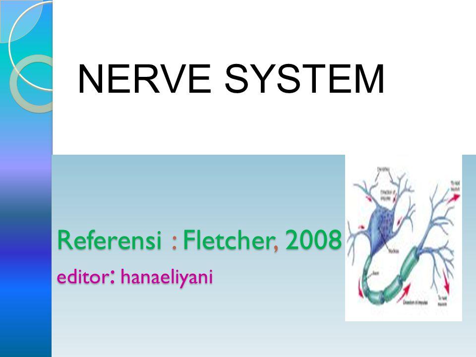 Referensi : Fletcher, 2008 editor : hanaeliyani NERVE SYSTEM
