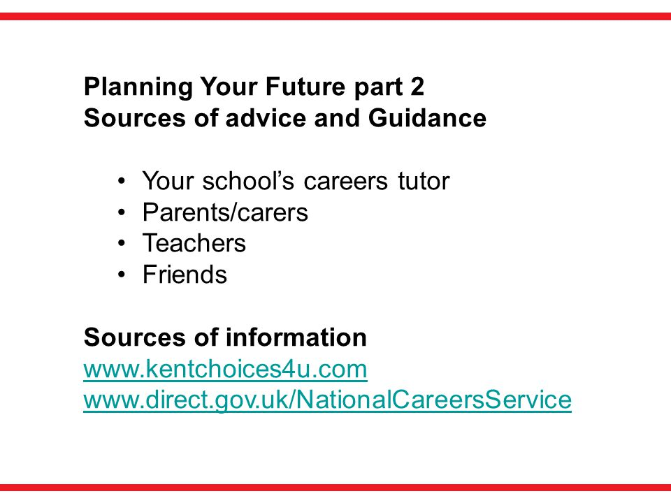 Planning Your Future part 2 Sources of advice and Guidance Your school's careers tutor Parents/carers Teachers Friends Sources of information www.kentchoices4u.com www.direct.gov.uk/NationalCareersService