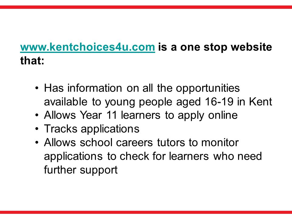 www.kentchoices4u.comwww.kentchoices4u.com is a one stop website that: Has information on all the opportunities available to young people aged 16-19 in Kent Allows Year 11 learners to apply online Tracks applications Allows school careers tutors to monitor applications to check for learners who need further support