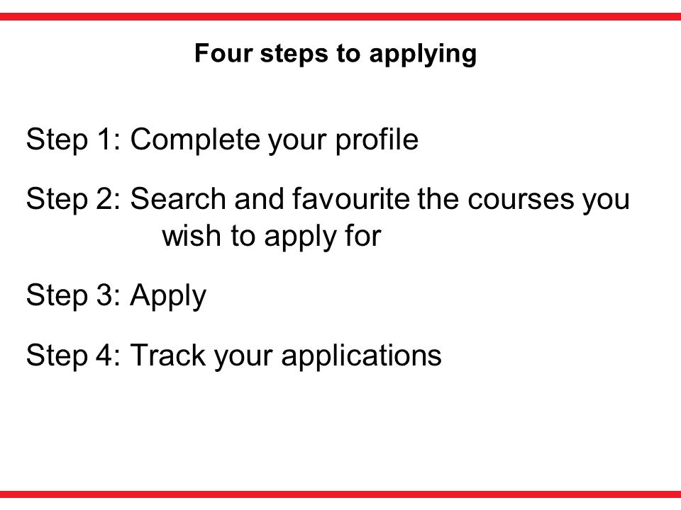 Four steps to applying Step 1: Complete your profile Step 2: Search and favourite the courses you wish to apply for Step 3: Apply Step 4: Track your applications