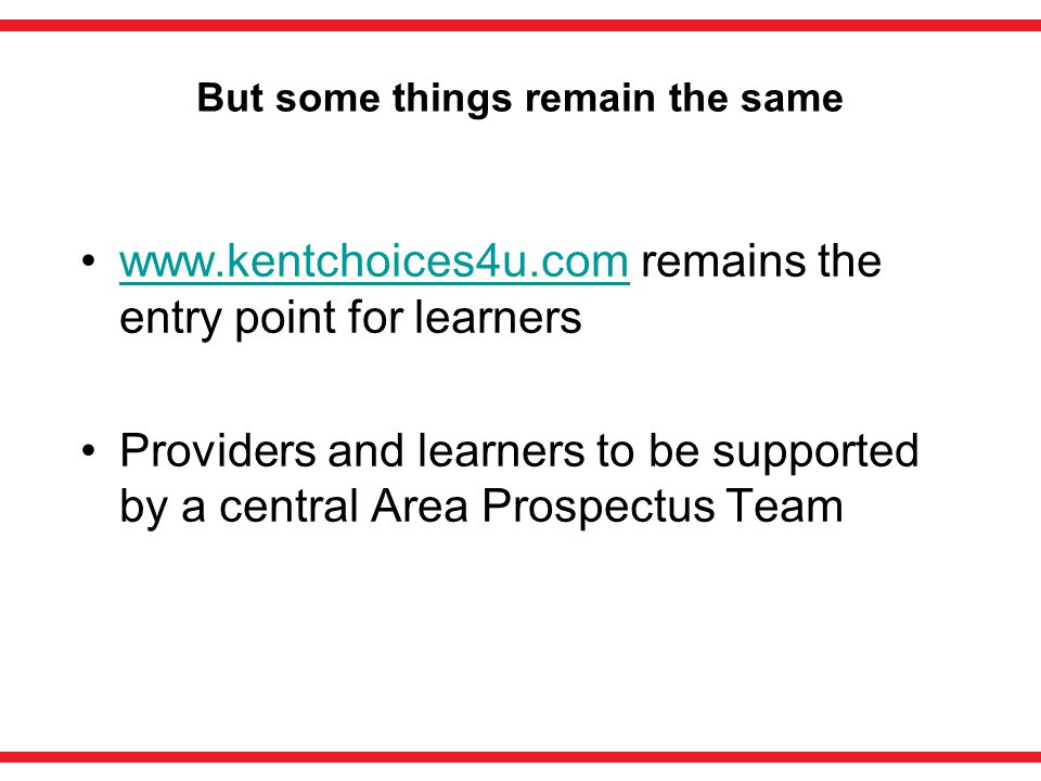 But some things remain the same www.kentchoices4u.com remains the entry point for learnerswww.kentchoices4u.com Providers and learners to be supported by a central Area Prospectus Team