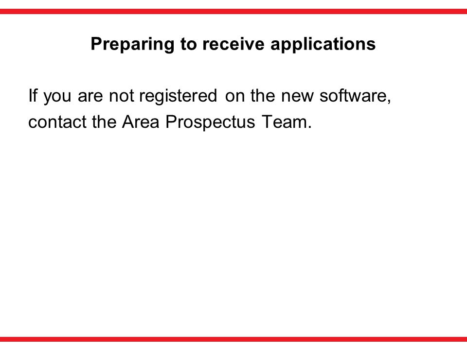 Preparing to receive applications If you are not registered on the new software, contact the Area Prospectus Team.