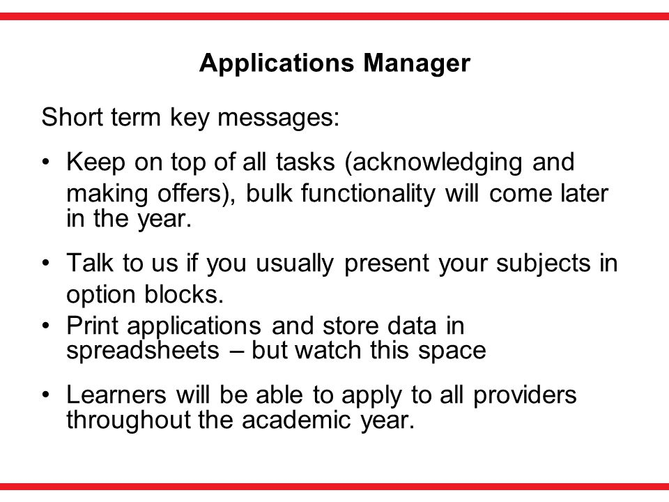 Applications Manager Short term key messages: Keep on top of all tasks (acknowledging and making offers), bulk functionality will come later in the year.