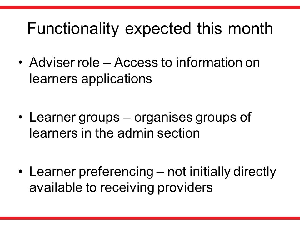 Functionality expected this month Adviser role – Access to information on learners applications Learner groups – organises groups of learners in the admin section Learner preferencing – not initially directly available to receiving providers